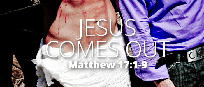 Jesus Comes Out: Matthew 17:1-9